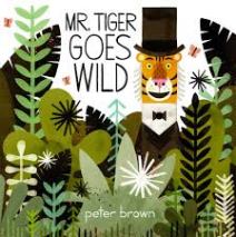 Title: Mr. Tiger Goes Wild Author/Illustrator: Peter Brown Genre: Picture Book Ages: 3-6