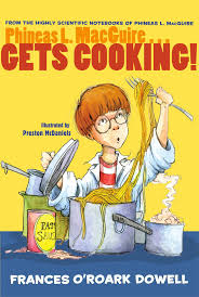 Title: Phineas L. MacGuire...Gets Cooking! Author: Frances O'Roark Dowell Illustrator: Preston McDaniels Ages: 8-12