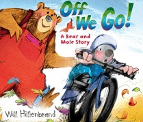 Title: Off We Go! A Bear and Mole Story Author/Illustrator: Will Hillenbrand Ages: 3-6 Genre: Picture Book